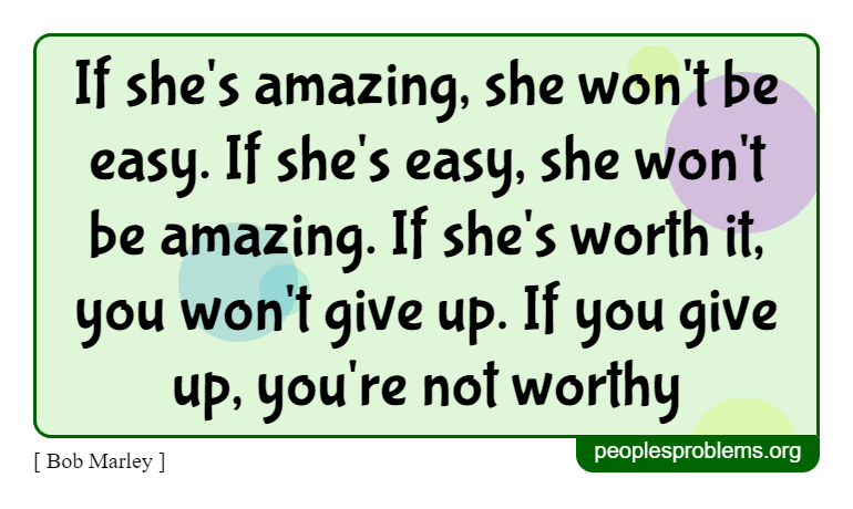 If she's amazing, she won't be easy. If she's easy, she won't be amazing. If she's worth it, you won't give up. If you give up, you're not worthy ~ Bob Marley