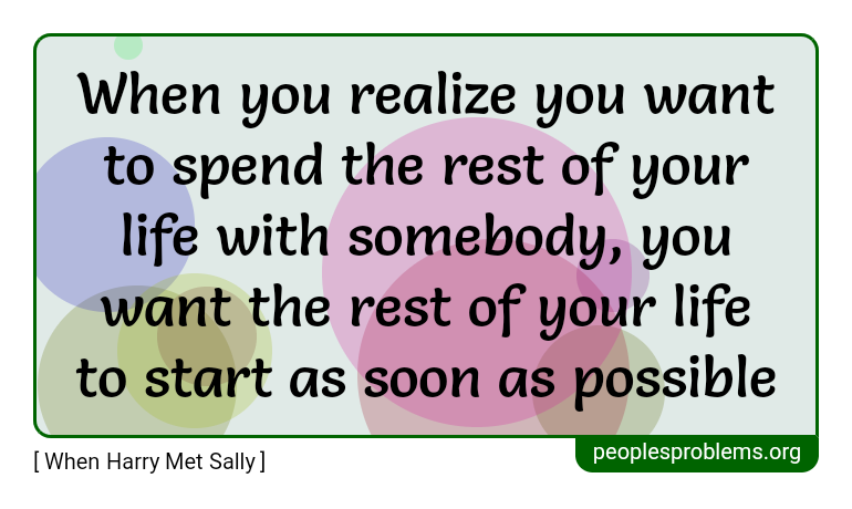 When you realize you want to spend the rest of your life with somebody, you want the rest of your life to start as soon as possible ~ When Harry Met Sally
