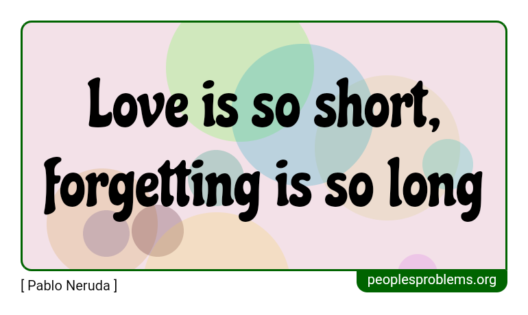 Love is so short, forgetting is so long ~ Pablo Neruda