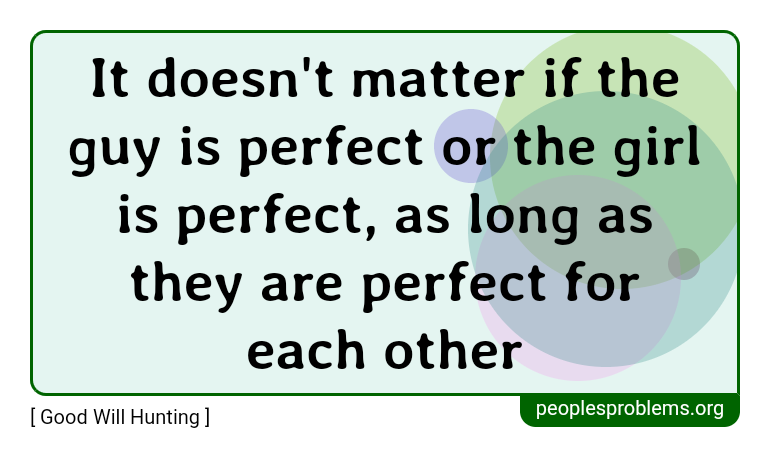 It doesn't matter if the guy is perfect or the girl is perfect, as long as they are perfect for each other ~ Good Will Hunting