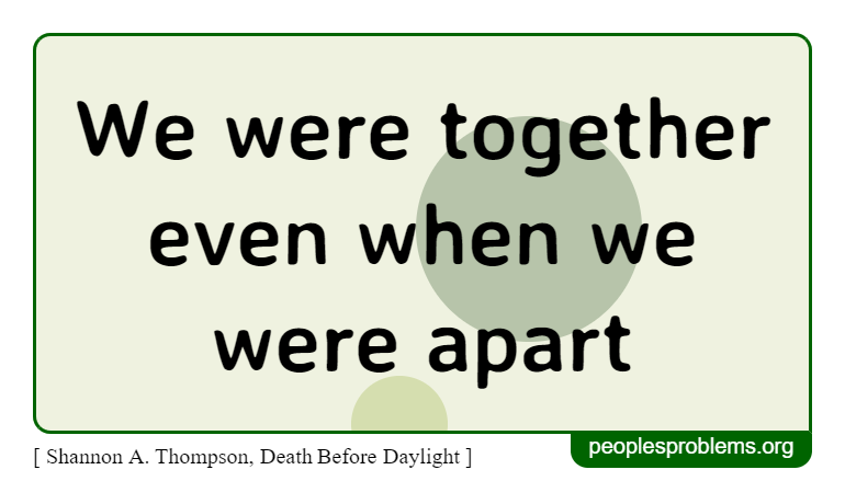 We were together even when we were apart ~ Shannon A. Thompson, Death Before Daylight