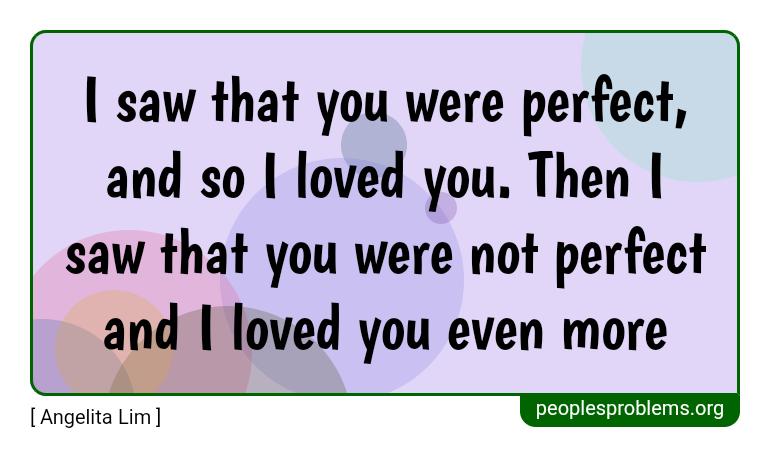 I saw that you were perfect, and so I loved you. Then I saw that you were not perfect and I loved you even more ~ Angelita Lim