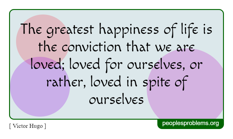 The greatest happiness of life is the conviction that we are loved; loved for ourselves, or rather, loved in spite of ourselves ~ Victor Hugo
