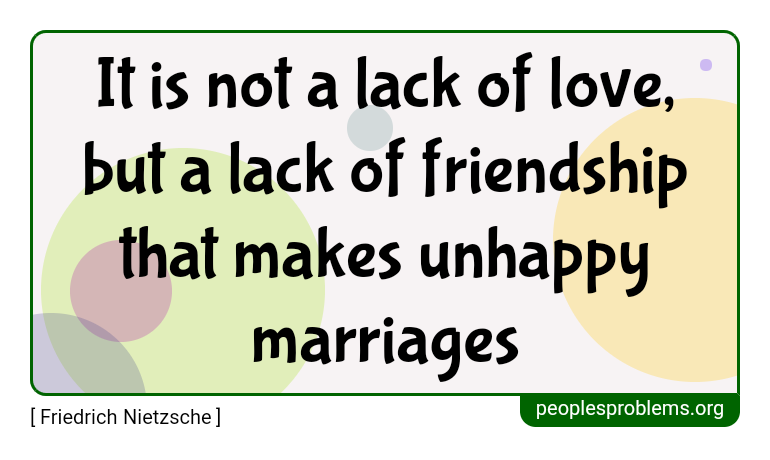 It is not a lack of love, but a lack of friendship that makes unhappy marriages ~ Friedrich Nietzsche
