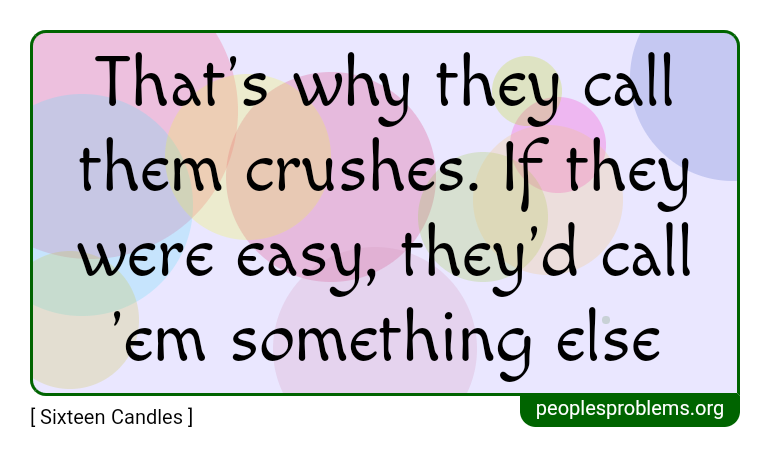That's why they call them crushes. If they were easy, they'd call 'em something else ~ Sixteen Candles